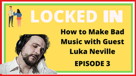 How to Make Bad Music with Guest Luka Neville - Locked In Episode 3