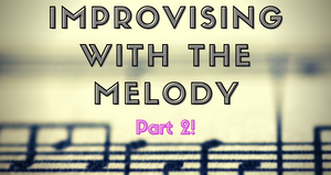Improvising With The Melody Part 2 September 18th, 2021