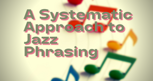 A Systematic Approach to Jazz Phrasing, September 26th 2021