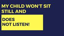 My Child Won't Sit Still & Does Not Listen
