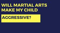 Will Martial Arts Make My Child Aggressive?