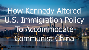 12/3/2020 | MSOM Special Report: How Kennedy Altered U.S. Immigration Policy to Accommodate Communist China