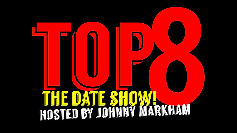 Top 8 The Date Show! Hosted by Johnny Markham