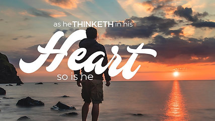 AS HE THINKETH IN HIS HEART, SO IS HE