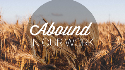ABOUND IN OUR WORK