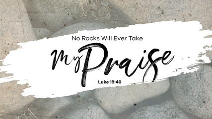 NO ROCKS WILL EVER TAKE MY PRAISE