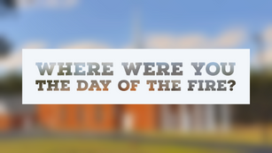 Where were you the day of the fire?