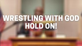 Wrestling with God. Hold on!
