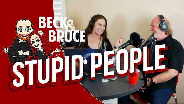 Beck & Bruce Podcast: Stupid People