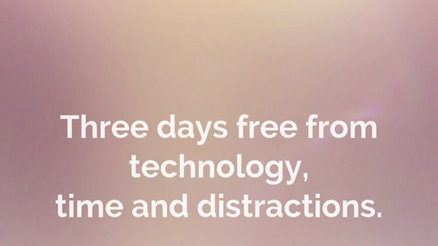 Three days free from technology, time and distractions.