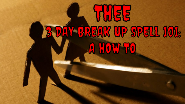THEE 3 DAY BREAK UP SPELL: A HOW TO