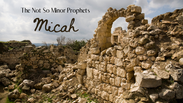 The Not So Minor Prophets - Micah - 12-7-2020