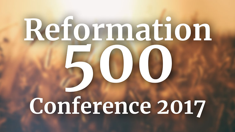 Reformation 500 Conference - 2017