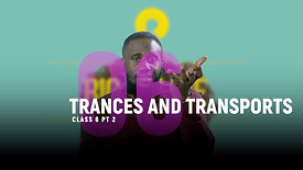 Class 6 | Trances and Transports (PT. 2)