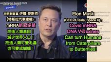 世界新首富 伊隆·麥斯克  (特斯拉汽車總裁) : mRNA新冠逆苗 改造人類基因! 減少世界人口! 改造人類可變毛蟲 也可變成蝴蝶!Elon Musk  (CEO of Tesla, Space X) : Covid mRNA DNA V@xxines Can turn Humans  from Caterpillars to Butterflies!