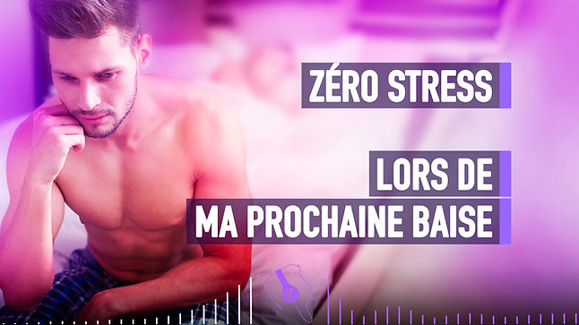 #078 ZÉRO STRESS LORS DE MA PROCHAINE BAISE