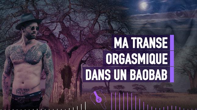 #060 MA TRANSE ORGASMIQUE DANS UN BAOBAB