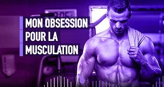 #130 MON OBSESSION POUR LA MUSCULATION