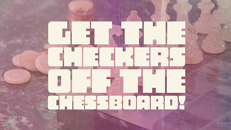 Get The Checkers Off The Chessboard!