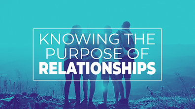 Knowing The Purpose Of Relationships