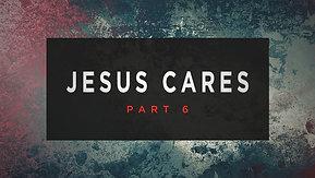 02/28/21 Jesus Cares, Part 6