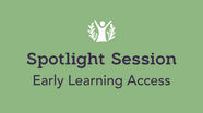 Spotlight Session: Early Learning Access