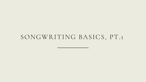 Songwriting Basics, PT. 1