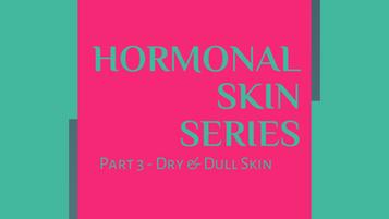 Hormonal Skin Series Part 3 - Dry & Dull Skin