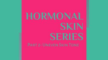 Hormonal Skin Series Part 2 - Uneven Skin Tone