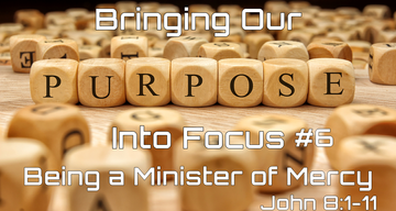 Bringing Our Purpose into Focus #6 - Being Ministers of Mercy