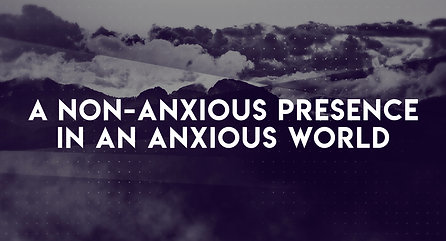 A Non-Anxious Presence in an Anxious World: Part II