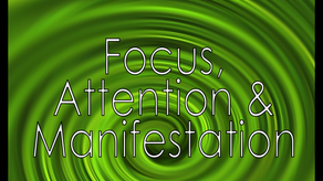 Focus, Attention & Manifestation