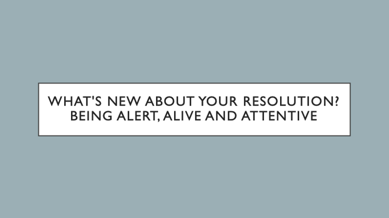 Whats New About Your Resolution? Being Alert, Alive and Attentive