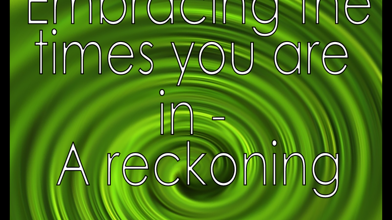Embracing the Times You Are In - A Reckoning
