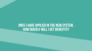 Once I have applied in the new system, how quickly will I get benefits?