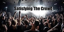 """Satisfying The Crowd"""