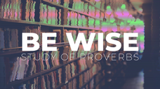 Be Wise- Study of Proverbs - June 17, 2020