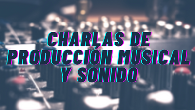 Charlas de Producción Musical y Sonido