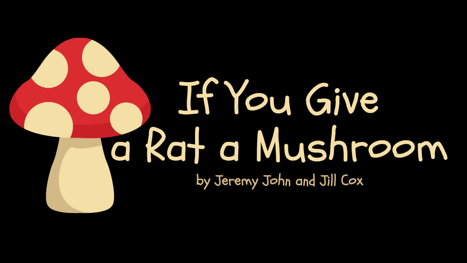 """IF YOU GIVE A RAT A MUSHROOM"""