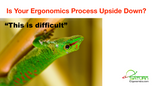 Is Your Ergonomics Process Upside Down?