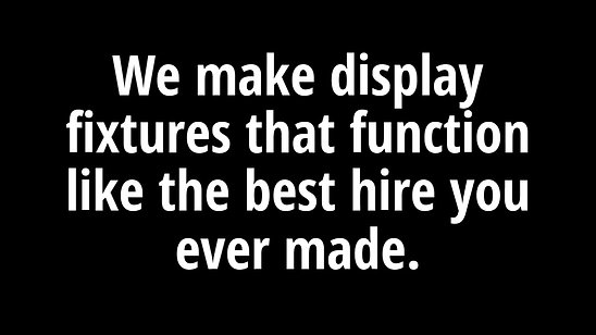 We make display fixtures that function like the best hire you ever made.