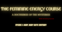 The Feminine Energy Course: A Docuseries of the Mysteries Episode 3: Mary, Mary Quite Contrary