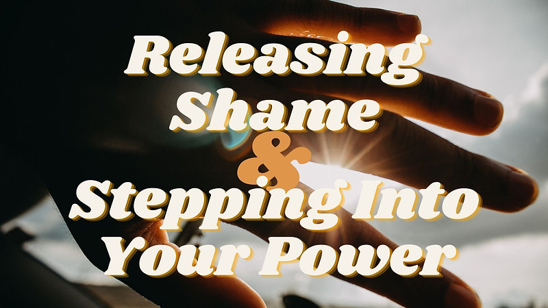 Releasing Shame and Stepping Into Your Power Workshop