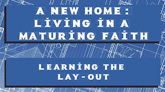 A New Home: Living in a Maturing Faith #3, Learning the Layout
