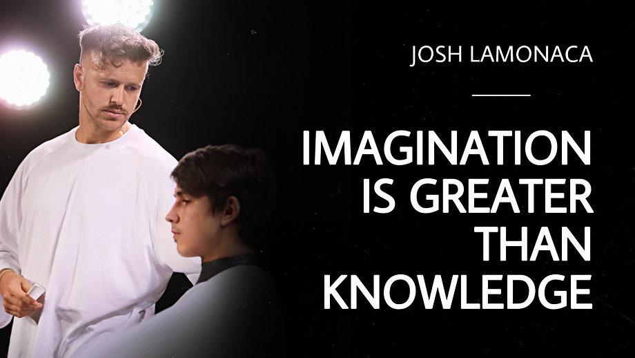 Imagination is greater than knowledge - Josh Lamoanca