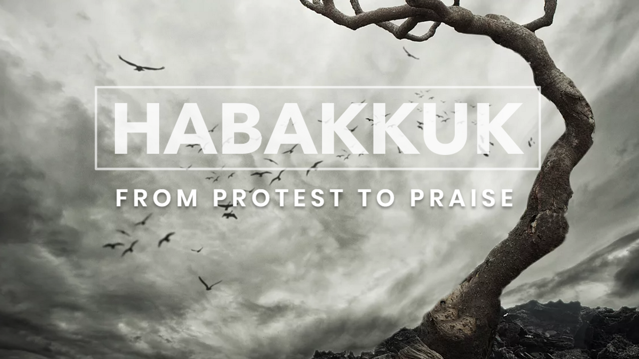 Habakkuk: From Protest to Praise