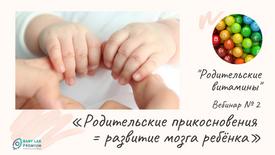 """Вебинар 2. """"Родительские прикосновения = развитие мозга ребенка"""""""