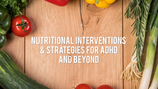 Nutritional Interventions & Strategies for ADHD & Beyond