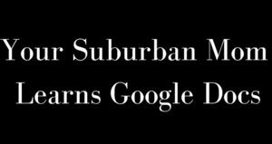 Your Suburban Mom Learns Google Docs