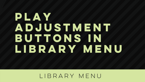 Play Adjustment Buttons in Library Menu